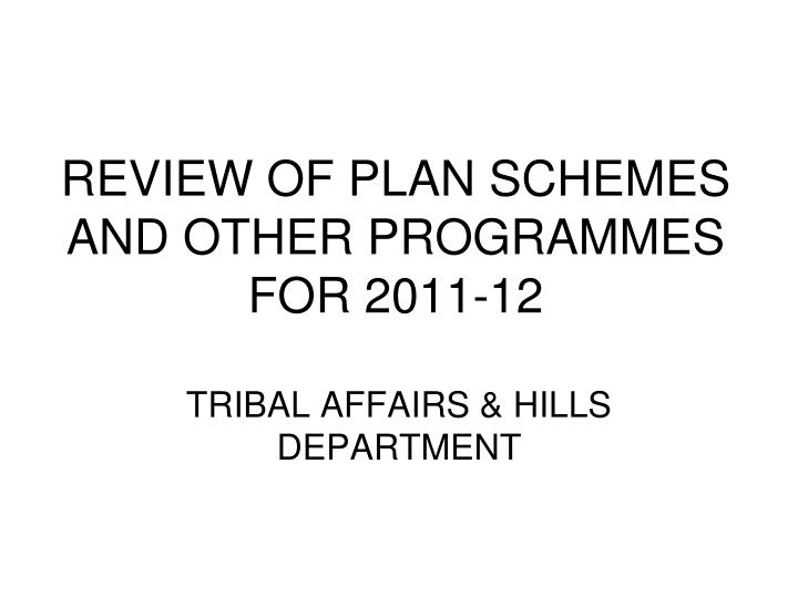 review of plan schemes and other programmes for 2011 12