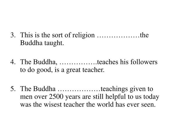 3.	This is the sort of religion ………………the Buddha taught.