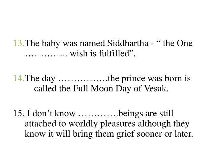 "The baby was named Siddhartha - "" the One ………….. wish is fulfilled""."
