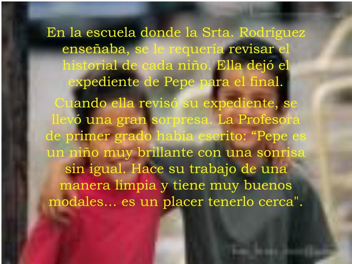 En la escuela donde la Srta. Rodríguez enseñaba, se le requería revisar el historial de cada niño. Ella dejó el expediente de Pepe para el final.