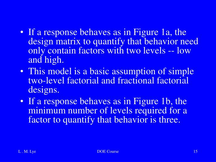 If a response behaves as in Figure 1a, the design matrix to quantify that behavior need only contain factors with two levels -- low and high.