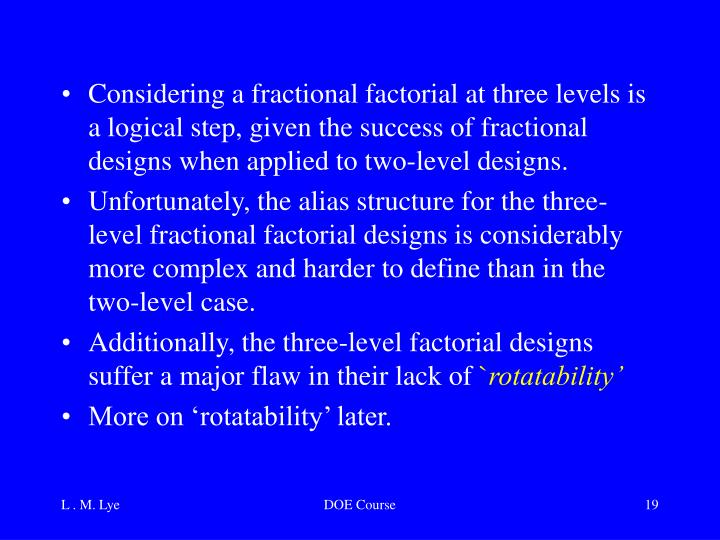 Considering a fractional factorial at three levels is a logical step, given the success of fractional designs when applied to two-level designs.