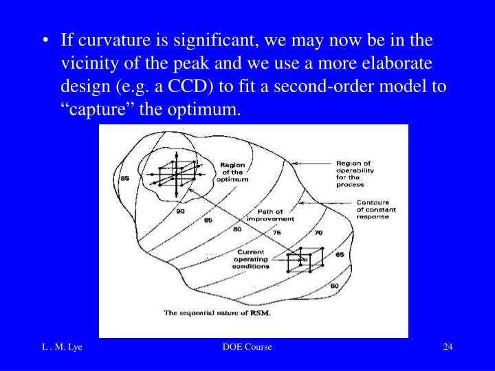 """If curvature is significant, we may now be in the vicinity of the peak and we use a more elaborate design (e.g. a CCD) to fit a second-order model to """"capture"""" the optimum."""