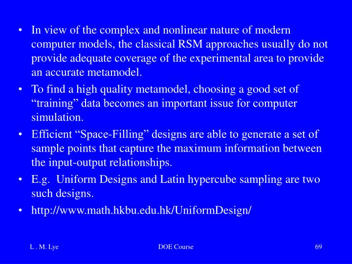 In view of the complex and nonlinear nature of modern computer models, the classical RSM approaches usually do not provide adequate coverage of the experimental area to provide an accurate metamodel.