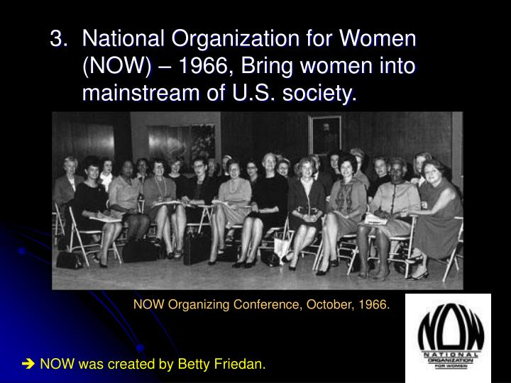 3.	National Organization for Women 	(NOW) – 1966, Bring women into 	mainstream of U.S. society.