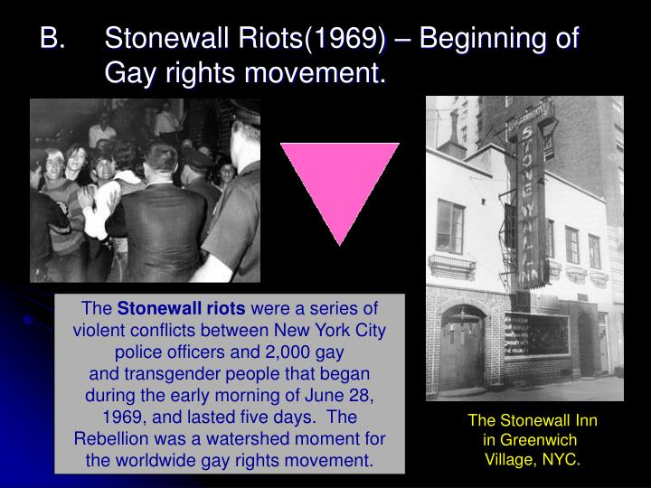 B.	Stonewall Riots(1969) – Beginning of 	Gay rights movement.