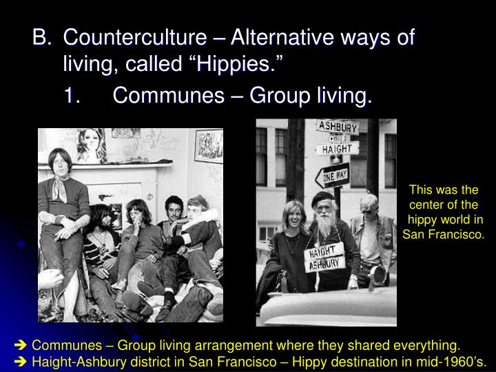 "B.	Counterculture – Alternative ways of 		living, called ""Hippies."""