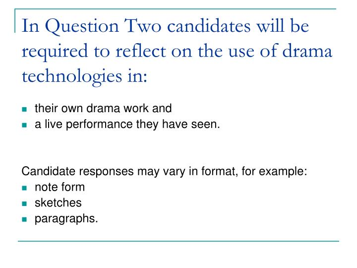 In Question Two candidates will be required to reflect on the use of drama technologies in: