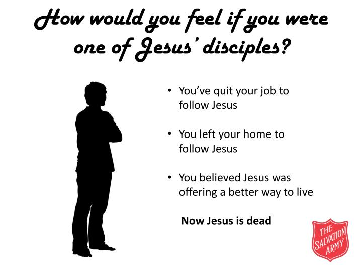 How would you feel if you were one of jesus disciples