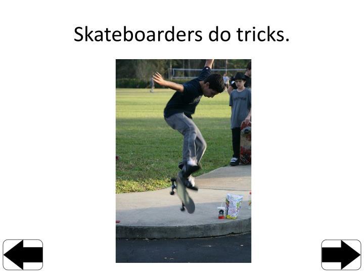 Skateboarders do tricks.