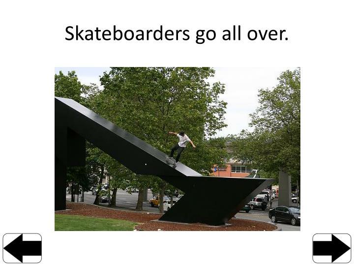 Skateboarders go all over.