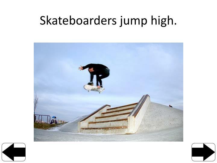 Skateboarders jump high.