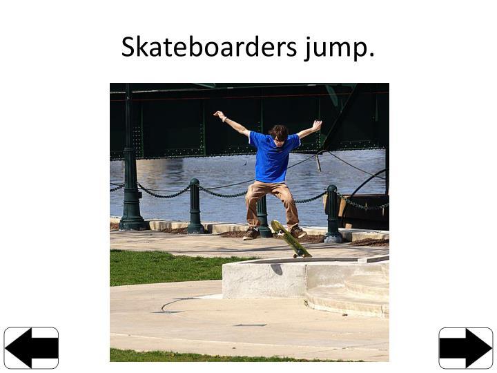 Skateboarders jump.