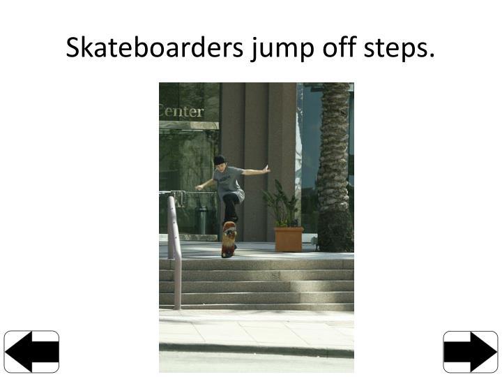 Skateboarders jump off steps.