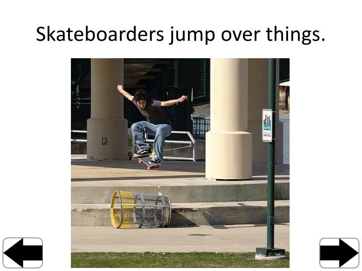 Skateboarders jump over things.