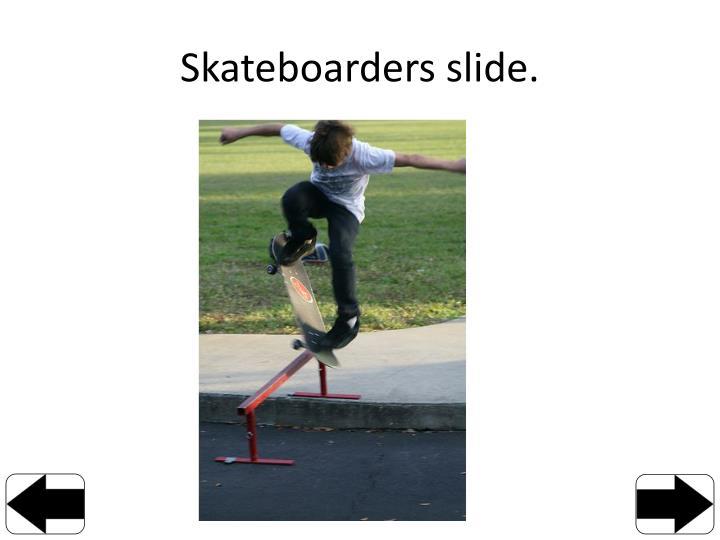 Skateboarders slide.