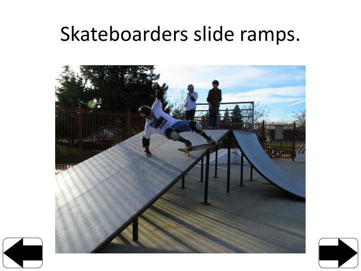 Skateboarders slide ramps.