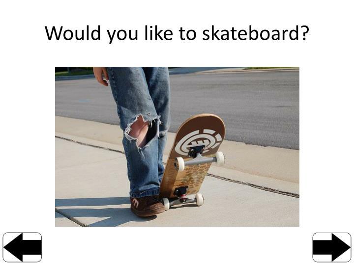 Would you like to skateboard?