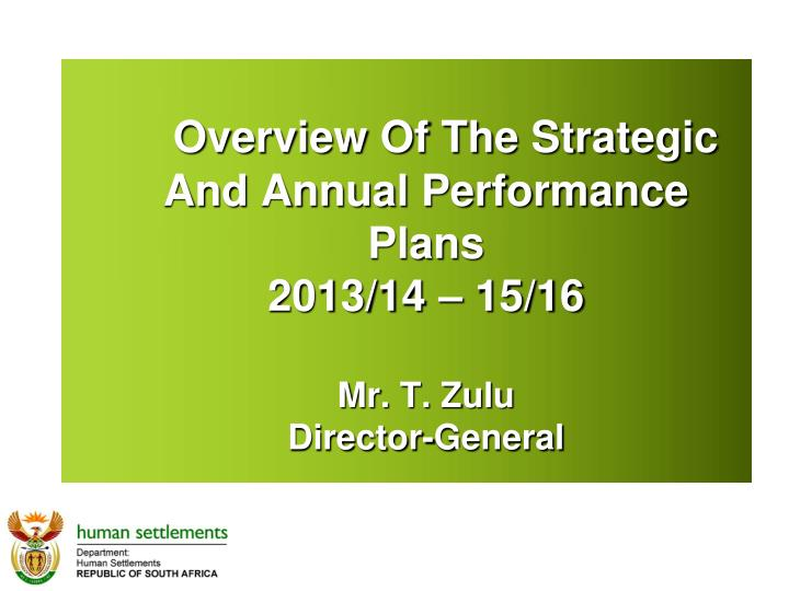 Overview of the strategic and annual performance plans 2013 14 15 16 mr t zulu director general