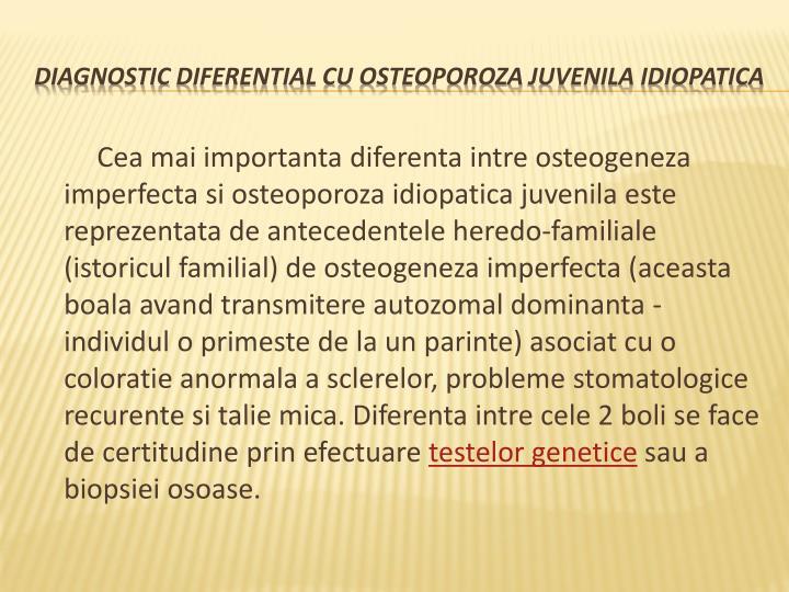 Cea mai importanta diferenta intre osteogeneza imperfecta si osteoporoza idiopatica juvenila este reprezentata de antecedentele heredo-familiale (istoricul familial) de osteogeneza imperfecta (aceasta boala avand transmitere autozomal dominanta - individul o primeste de la un parinte) asociat cu o coloratie anormala a sclerelor, probleme stomatologice recurente si talie mica. Diferenta intre cele 2 boli se face de certitudine prin efectuare
