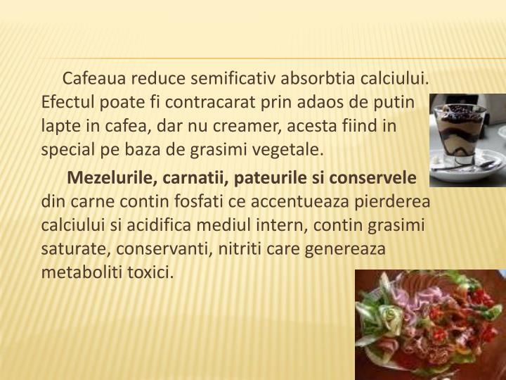 Cafeaua reduce semificativ absorbtia calciului. Efectul poate fi contracarat prin adaos de putin lapte in cafea, dar nu creamer, acesta fiind in special pe baza de grasimi vegetale.