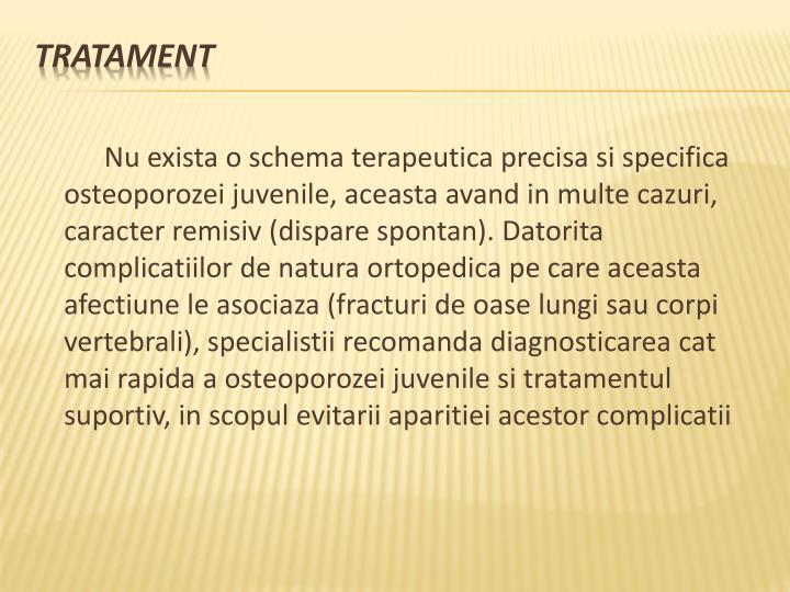 Nu exista o schema terapeutica precisa si specifica osteoporozei juvenile, aceasta avand in multe cazuri, caracter remisiv (dispare spontan). Datorita complicatiilor de natura ortopedica pe care aceasta afectiune le asociaza (fracturi de oase lungi sau corpi vertebrali), specialistii recomanda diagnosticarea cat mai rapida a osteoporozei juvenile si tratamentul suportiv, in scopul evitarii aparitiei acestor complicatii