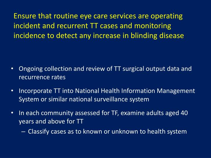 Ensure that routine eye care services are operating incident and recurrent TT cases and monitoring incidence to detect any increase in blinding disease
