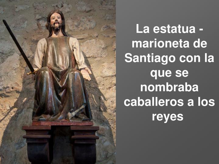 La estatua - marioneta de Santiago con la que se nombraba caballeros a los reyes