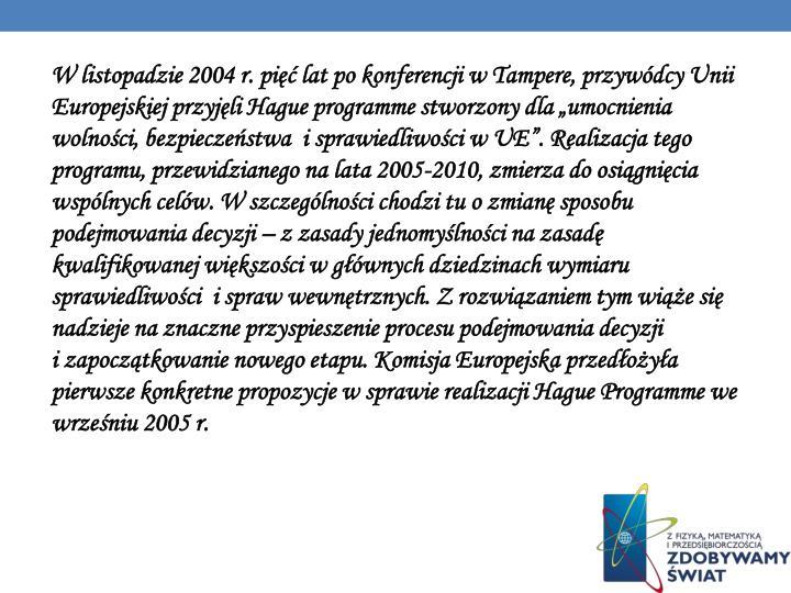 """W listopadzie 2004 r. pięć lat po konferencji w Tampere, przywódcy Unii Europejskiej przyjęli Hague programme stworzony dla """"umocnienia wolności, bezpieczeństwa  i sprawiedliwości w UE"""". Realizacja tego programu, przewidzianego na lata 2005-2010, zmierza do osiągnięcia wspólnych celów. W szczególności chodzi tu o zmianę sposobu podejmowania decyzji – z zasady jednomyślności na zasadę kwalifikowanej większości w głównych dziedzinach wymiaru sprawiedliwości  i spraw wewnętrznych. Z rozwiązaniem tym wiąże się nadzieje na znaczne przyspieszenie procesu podejmowania decyzji                                 i zapoczątkowanie nowego etapu. Komisja Europejska przedłożyła pierwsze konkretne propozycje w sprawie realizacji Hague Programme we wrześniu 2005 r."""