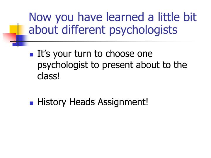 Now you have learned a little bit about different psychologists