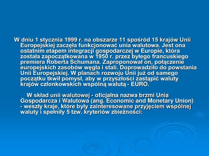 W dniu 1 stycznia 1999 r. na obszarze 11 spośród 15 krajów Unii Europejskiej zaczęła funkcjonować unia walutowa. Jest ona ostatnim etapem integracji gospodarczej w Europie, która została zapoczątkowana w 1950 r. przez byłego francuskiego premiera Roberta Schumana. Zaproponował on, połączenie europejskich zasobów węgla i stali. Doprowadziło do powstania Unii Europejskiej. W planach rozwoju Unii już od samego początku tkwił pomysł, aby w przyszłości zastąpić waluty krajów członkowskich wspólną walutą - EURO.