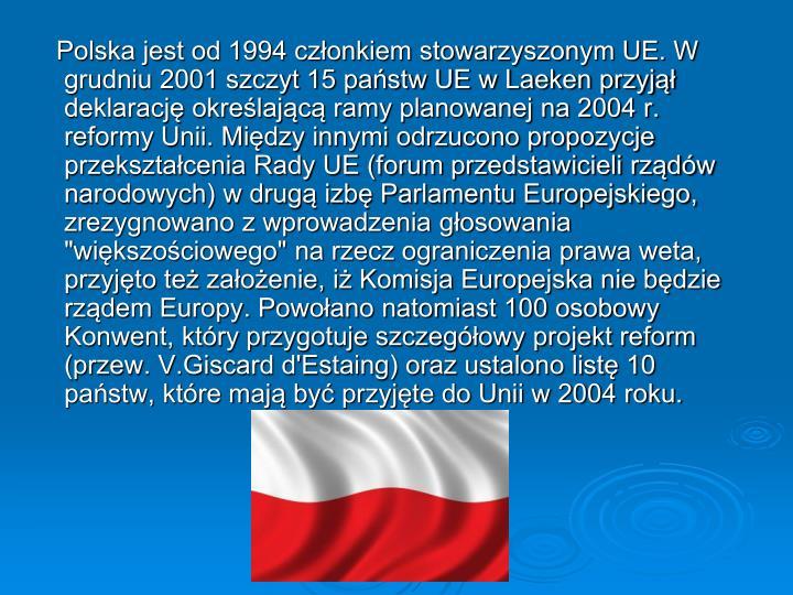 """Polska jest od 1994 członkiem stowarzyszonym UE. W grudniu 2001 szczyt 15 państw UE w Laeken przyjął deklarację określającą ramy planowanej na 2004 r. reformy Unii. Między innymi odrzucono propozycje przekształcenia Rady UE (forum przedstawicieli rządów narodowych) w drugą izbę Parlamentu Europejskiego, zrezygnowano z wprowadzenia głosowania """"większościowego"""" na rzecz ograniczenia prawa weta, przyjęto też założenie, iż Komisja Europejska nie będzie rządem Europy. Powołano natomiast 100 osobowy Konwent, który przygotuje szczegółowy projekt reform (przew. V.Giscard d'Estaing) oraz ustalono listę 10 państw, które mają być przyjęte do Unii w 2004 roku."""