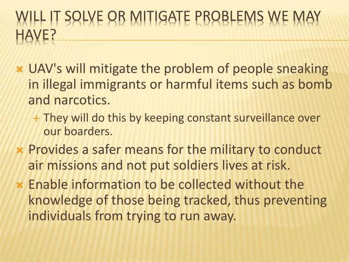 UAV's will mitigate the problem of people sneaking in illegal immigrants or harmful items such as bomb and narcotics.