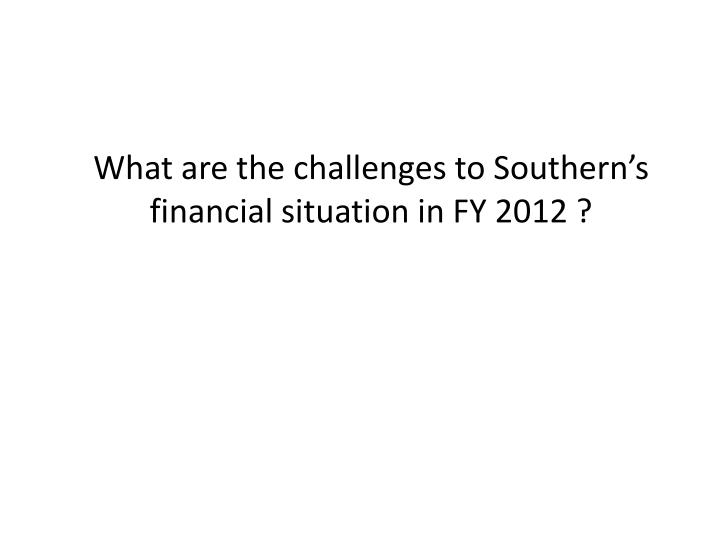 What are the challenges to Southern's financial situation in FY 2012 ?