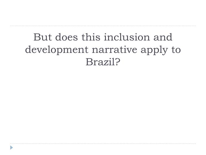 But does this inclusion and development narrative apply to Brazil?