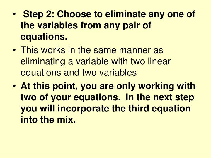 Step 2: Choose to eliminate any one of the variables from any pair of equations.