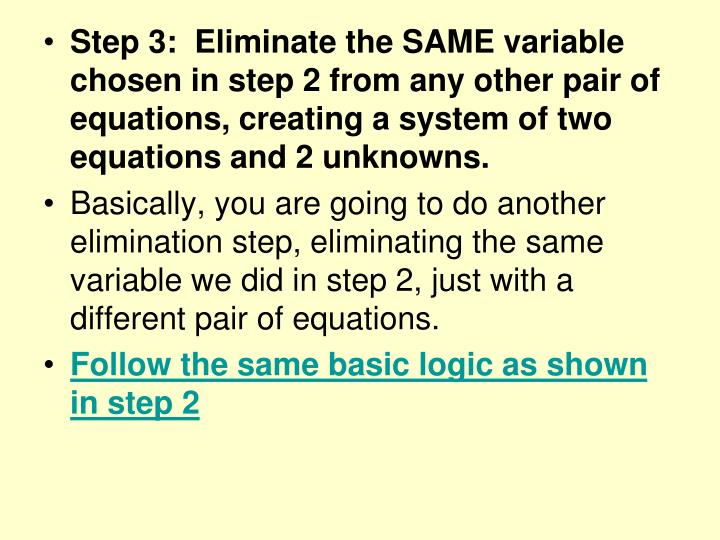 Step 3:  Eliminate the SAME variable chosen in step 2 from any other pair of equations, creating a system of two equations and 2 unknowns.