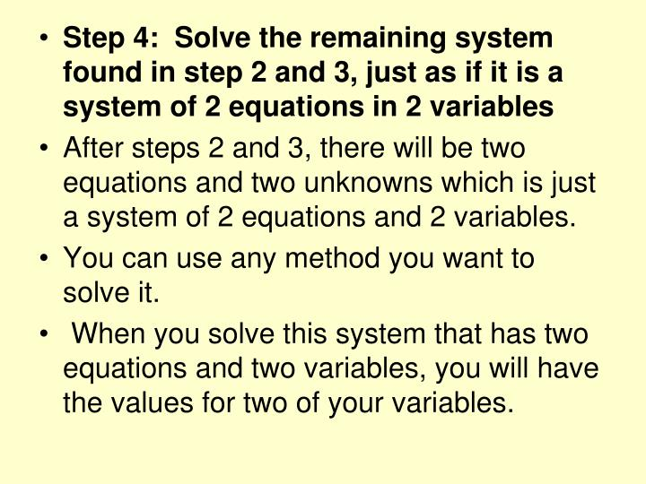 Step 4:  Solve the remaining system found in step 2 and 3, just as if it is a system of 2 equations in 2 variables