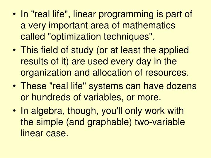 "In ""real life"", linear programming is part of a very important area of mathematics called ""optimization techniques""."