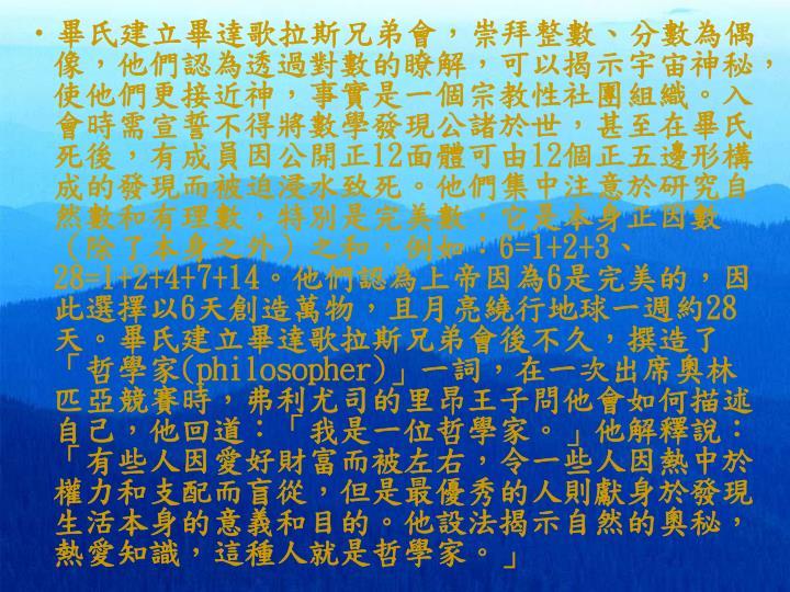 畢氏建立畢達歌拉斯兄弟會,崇拜整數、分數為偶像,他們認為透過對數的瞭解,可以揭示宇宙神秘,使他們更接近神,事實是一個宗教性社團組織。入會時需宣誓不得將數學發現公諸於世,甚至在畢氏死後,有成員因公開正
