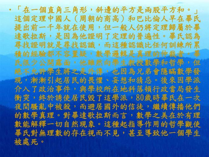 「在一個直角三角形,斜邊的平方是兩股平方和。」這個定理中國人(周朝的商高)和巴比倫人早在畢氏提出前一千年就在使用,但一般人仍將定理歸屬於畢達歌拉斯,是因為他證明了定理的普遍性。畢氏認為尋找證明就是尋找認識,而這種認識比任何訓練所累積的經驗都不容置疑,數學邏輯是真理的仲裁者。畢氏很少公開露面,他雖然向學生教授數學和哲學,但絕不允許學生將之是外傳,也因為兄弟會隱瞞數學發現,漸漸引起居民的畏懼、妄想和猜忌。後來因學派介入了政治事件,與學校所在地科落頓行政當局發生衝突,終於誘使居民毀了這學派,