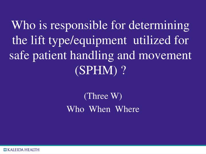 Who is responsible for determining the lift type/equipment  utilized for safe patient handling and movement (SPHM) ?