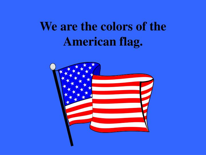 We are the colors of the American flag.