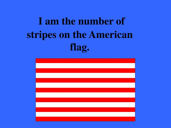 I am the number of stripes on the American flag.