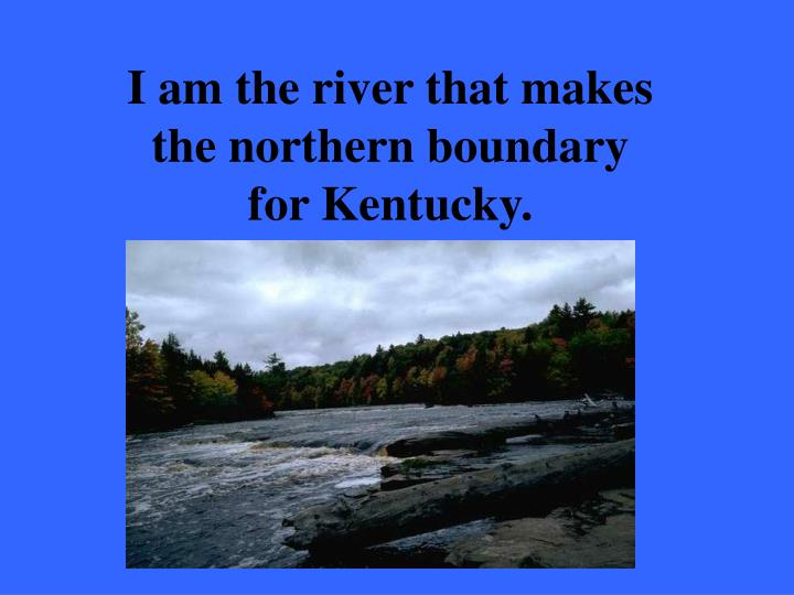 I am the river that makes the northern boundary for Kentucky.