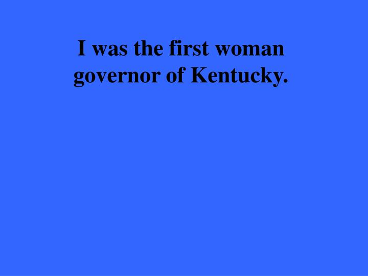 I was the first woman governor of Kentucky.