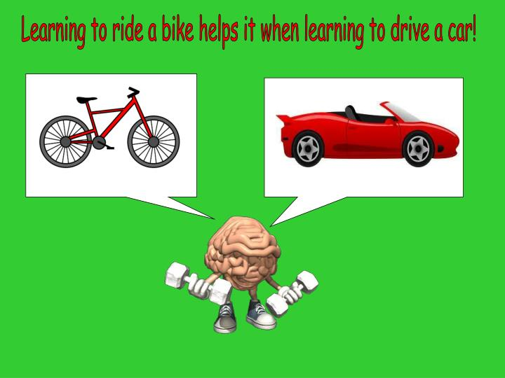 Learning to ride a bike helps it when learning to drive a car!