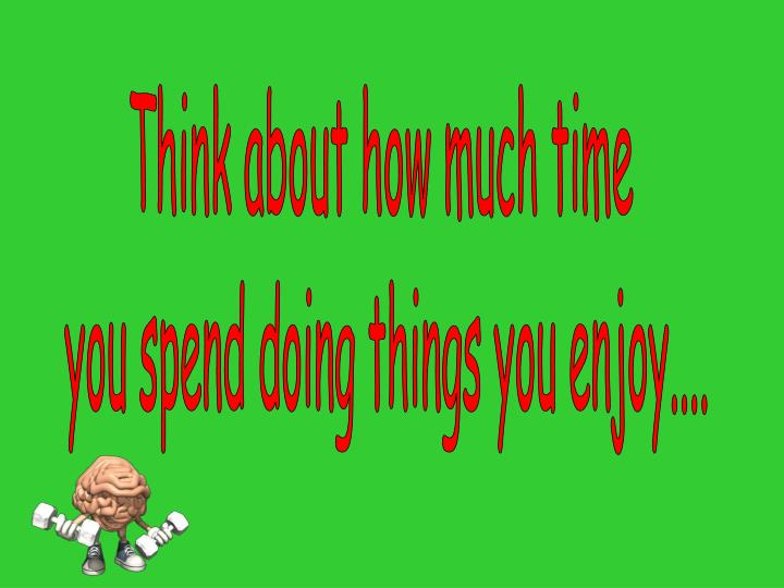 Think about how much time