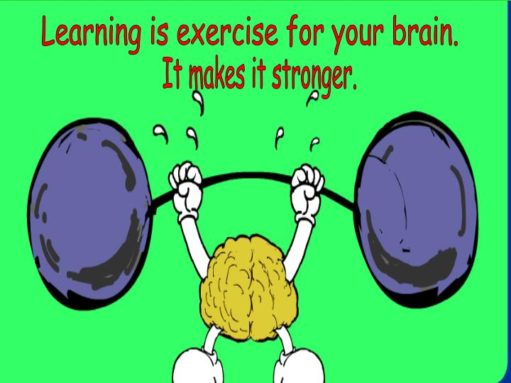 Learning is exercise for your brain.