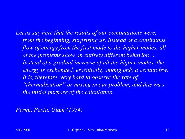 "Let us say here that the results of our computations were, from the beginning, surprising us. Instead of a continuous flow of energy from the first mode to the higher modes, all of the problems show an entirely different behavior. … Instead of a gradual increase of all the higher modes, the energy is exchanged, essentially, among only a certain few. It is, therefore, very hard to observe the rate of ""thermalization"" or mixing in our problem, and this wa s the initial purpose of the calculation."